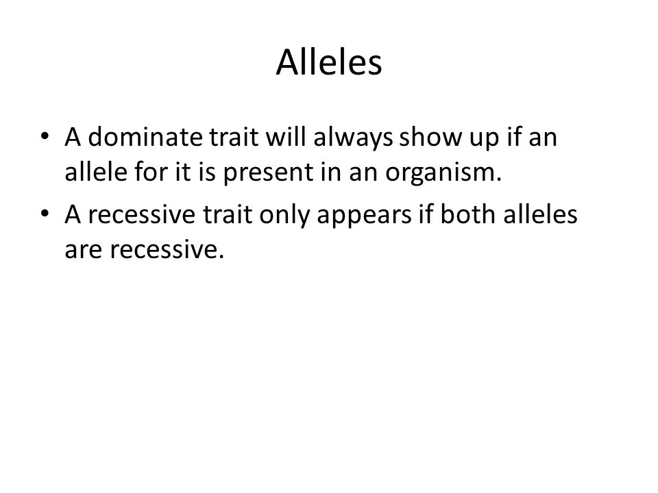 Alleles A dominate trait will always show up if an allele for it is present in an organism.