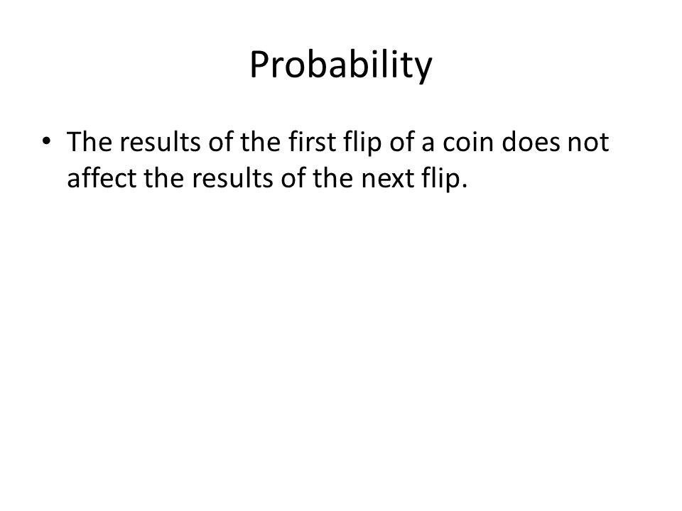 Probability The results of the first flip of a coin does not affect the results of the next flip.