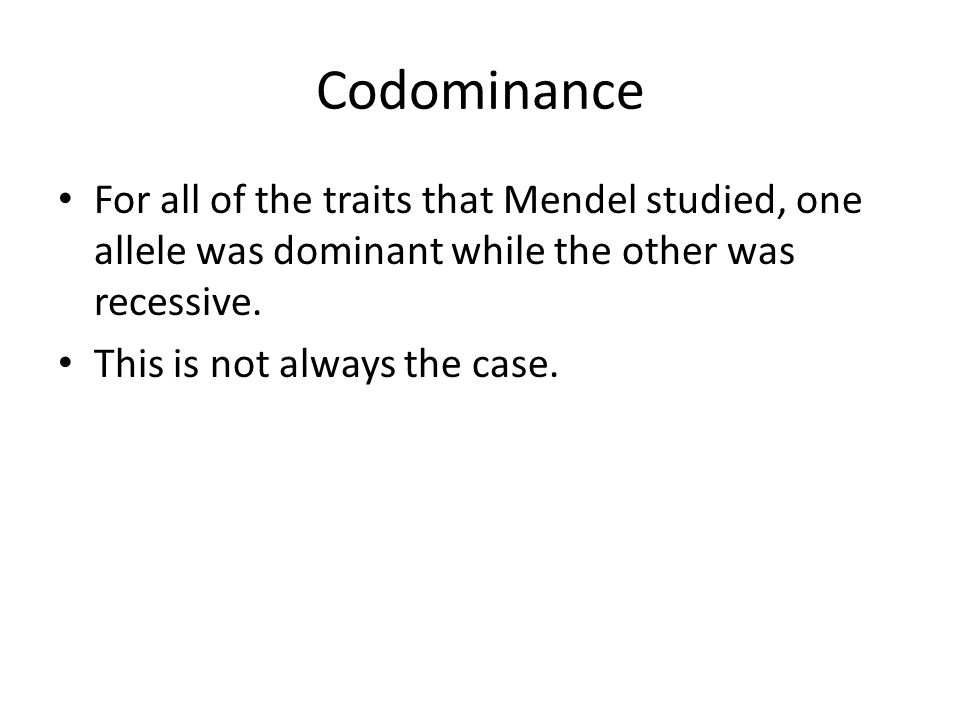 Codominance For all of the traits that Mendel studied, one allele was dominant while the other was recessive.