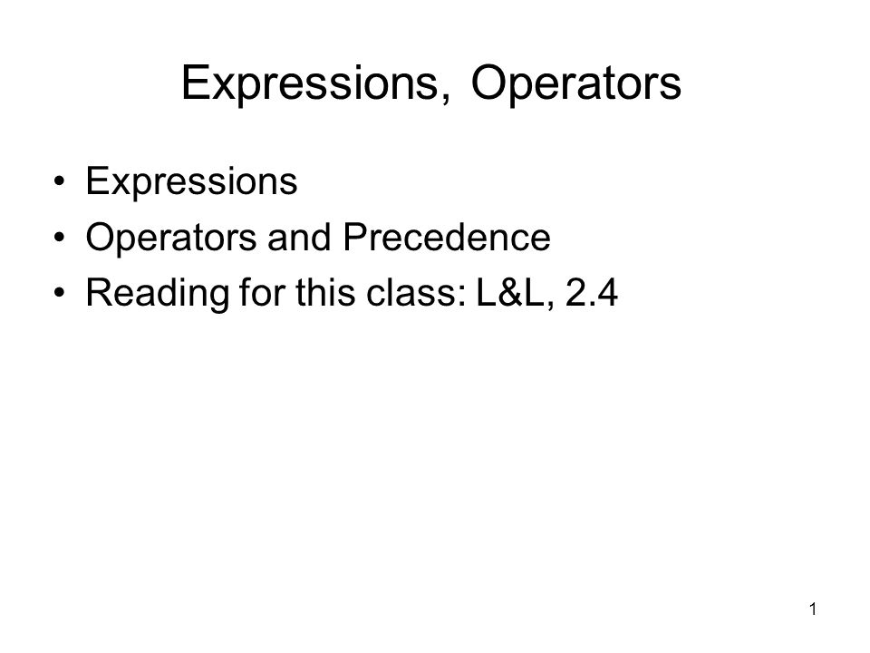 1 Expressions, Operators Expressions Operators and Precedence Reading for this class: L&L, 2.4