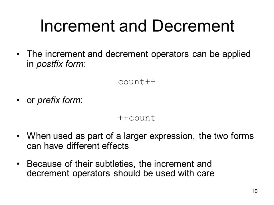 10 Increment and Decrement The increment and decrement operators can be applied in postfix form: count++ or prefix form: ++count When used as part of a larger expression, the two forms can have different effects Because of their subtleties, the increment and decrement operators should be used with care