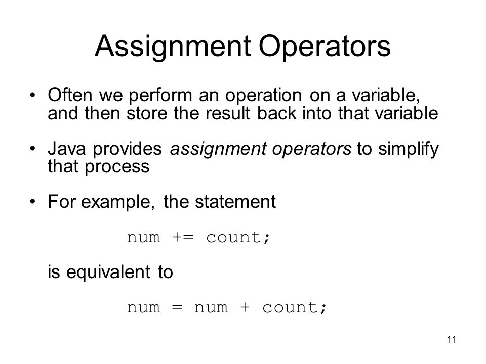 11 Assignment Operators Often we perform an operation on a variable, and then store the result back into that variable Java provides assignment operators to simplify that process For example, the statement num += count; is equivalent to num = num + count;