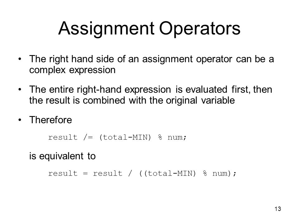 13 Assignment Operators The right hand side of an assignment operator can be a complex expression The entire right-hand expression is evaluated first, then the result is combined with the original variable Therefore result /= (total-MIN) % num; is equivalent to result = result / ((total-MIN) % num);