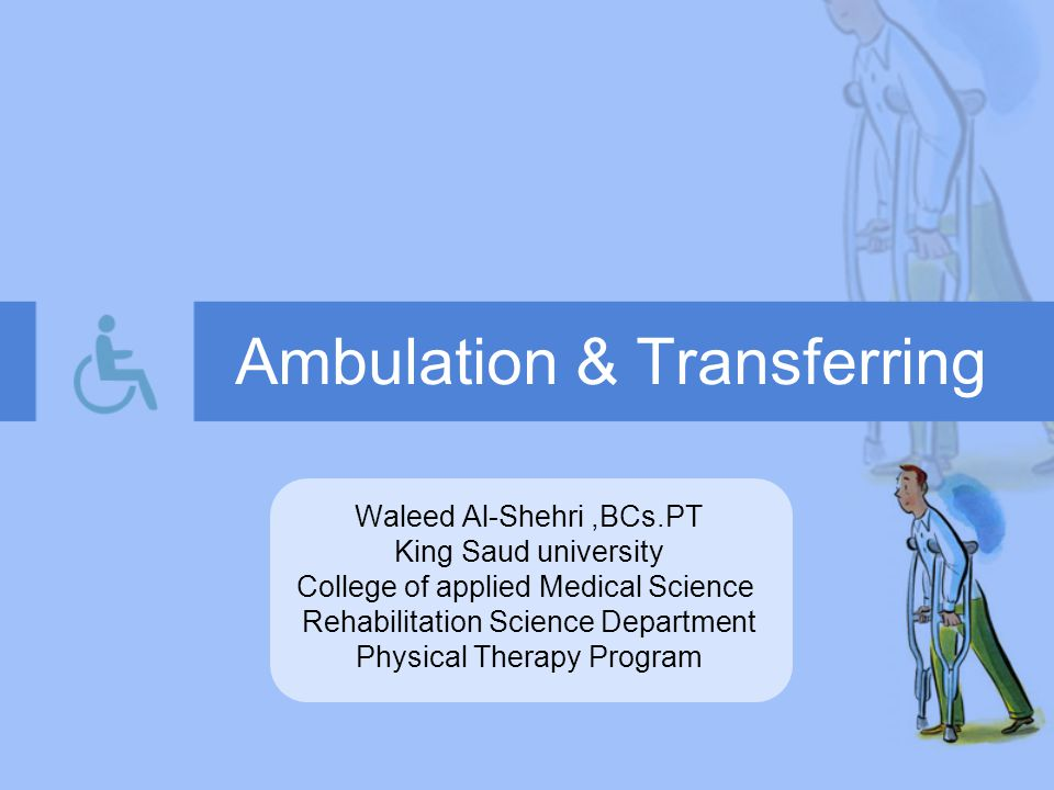 Ambulation & Transferring Waleed Al-Shehri,BCs.PT King Saud university College of applied Medical Science Rehabilitation Science Department Physical Therapy Program