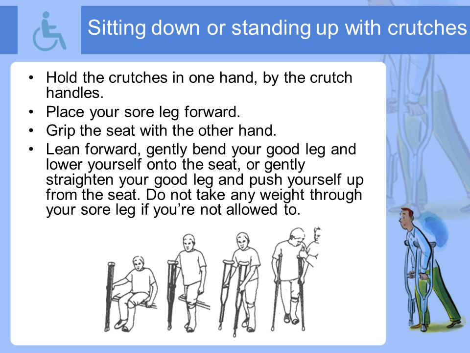 Sitting down or standing up with crutches Hold the crutches in one hand, by the crutch handles.