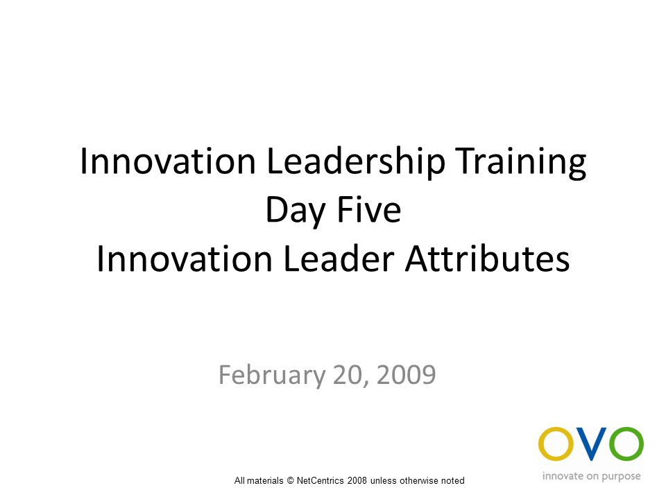 Innovation Leadership Training Day Five Innovation Leader Attributes February 20, 2009 All materials © NetCentrics 2008 unless otherwise noted