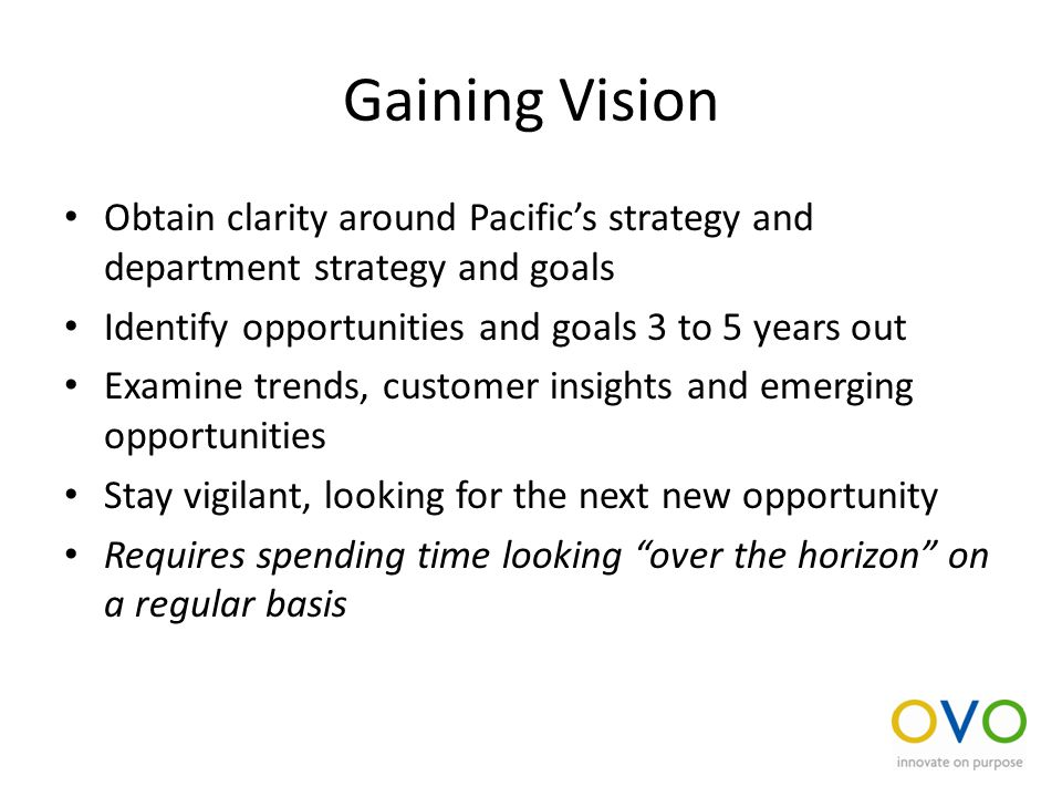 Gaining Vision Obtain clarity around Pacific's strategy and department strategy and goals Identify opportunities and goals 3 to 5 years out Examine trends, customer insights and emerging opportunities Stay vigilant, looking for the next new opportunity Requires spending time looking over the horizon on a regular basis