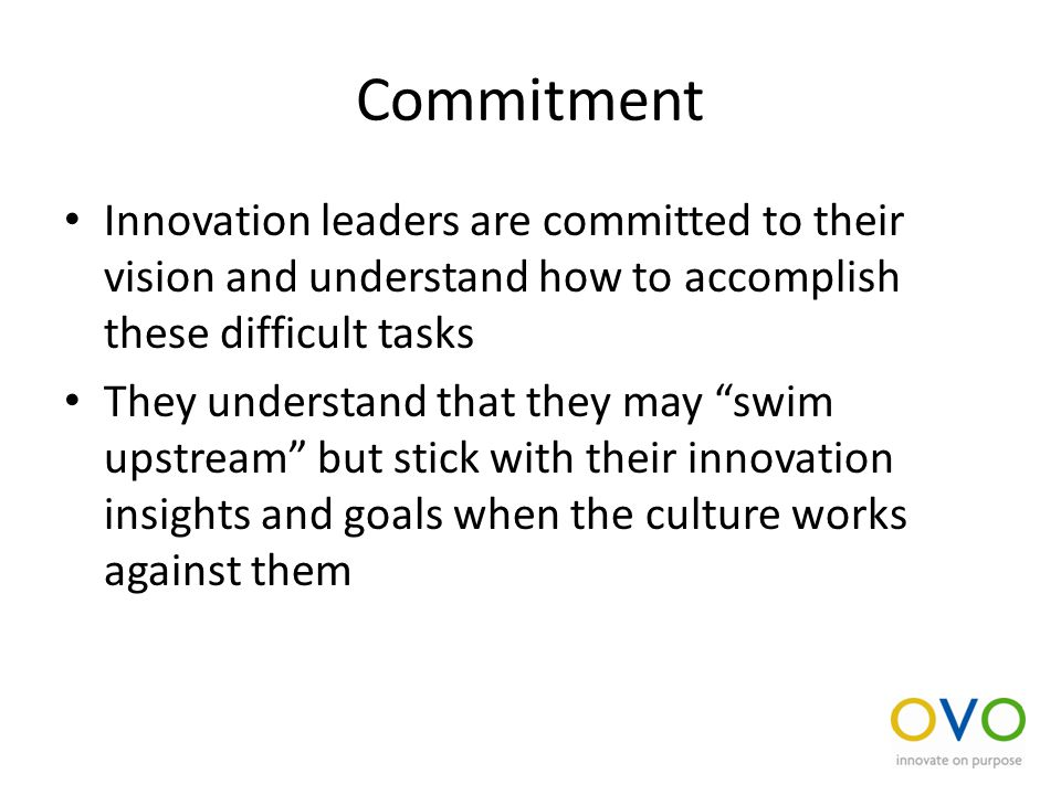 Commitment Innovation leaders are committed to their vision and understand how to accomplish these difficult tasks They understand that they may swim upstream but stick with their innovation insights and goals when the culture works against them