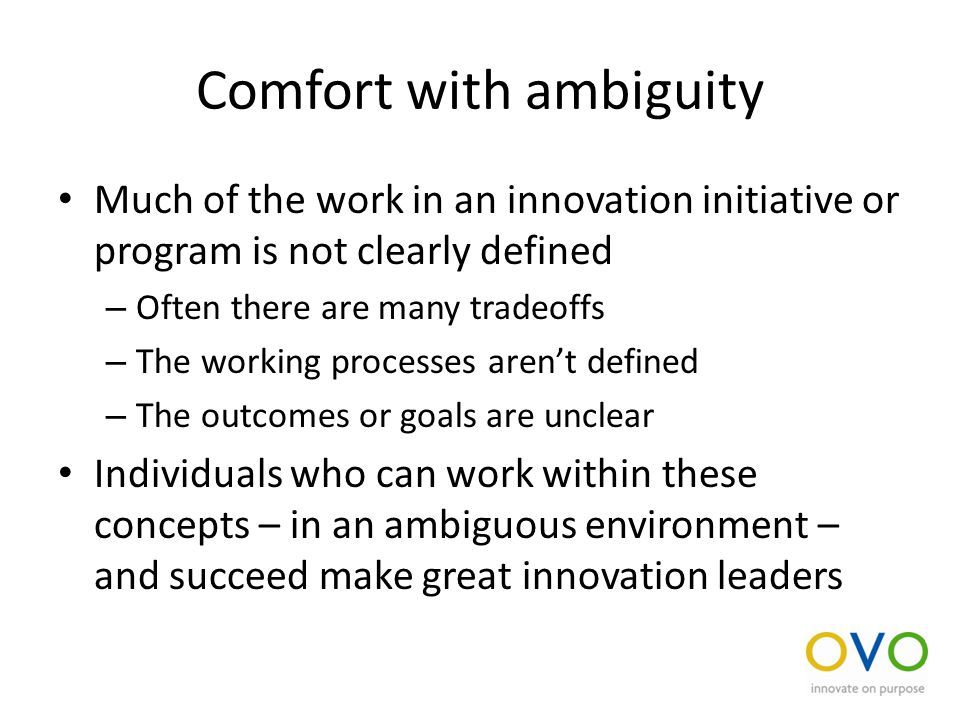 Comfort with ambiguity Much of the work in an innovation initiative or program is not clearly defined – Often there are many tradeoffs – The working processes aren't defined – The outcomes or goals are unclear Individuals who can work within these concepts – in an ambiguous environment – and succeed make great innovation leaders