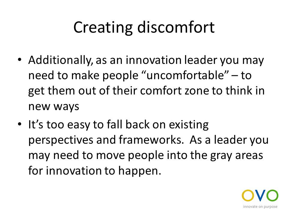 Creating discomfort Additionally, as an innovation leader you may need to make people uncomfortable – to get them out of their comfort zone to think in new ways It's too easy to fall back on existing perspectives and frameworks.