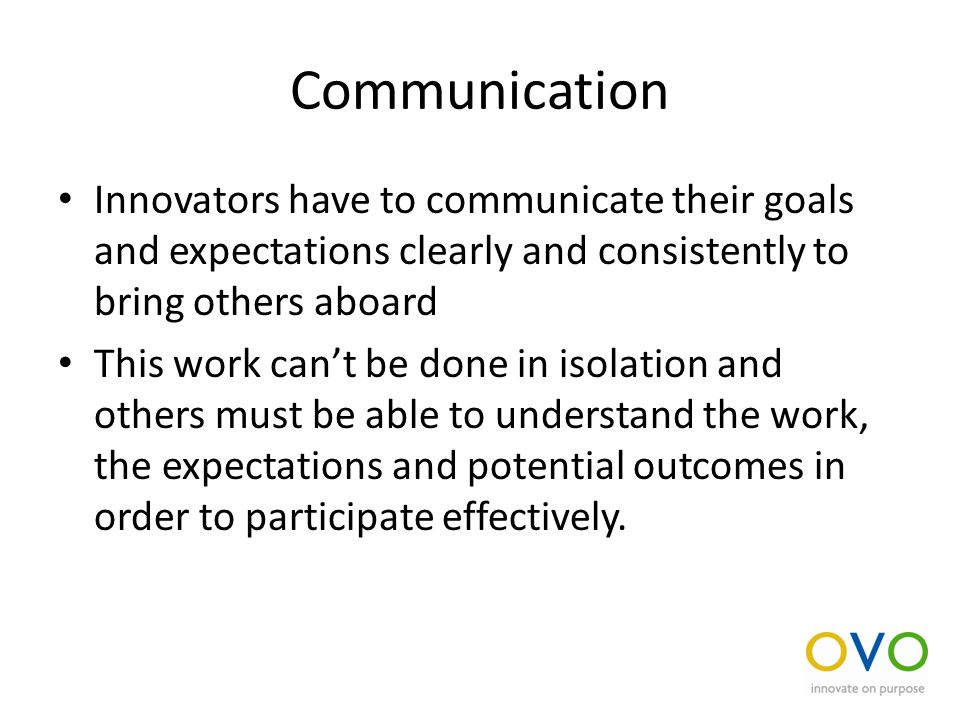 Communication Innovators have to communicate their goals and expectations clearly and consistently to bring others aboard This work can't be done in isolation and others must be able to understand the work, the expectations and potential outcomes in order to participate effectively.