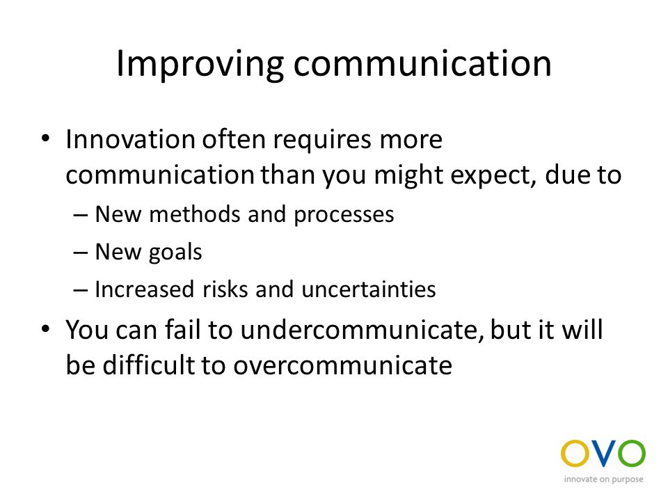 Improving communication Innovation often requires more communication than you might expect, due to – New methods and processes – New goals – Increased risks and uncertainties You can fail to undercommunicate, but it will be difficult to overcommunicate