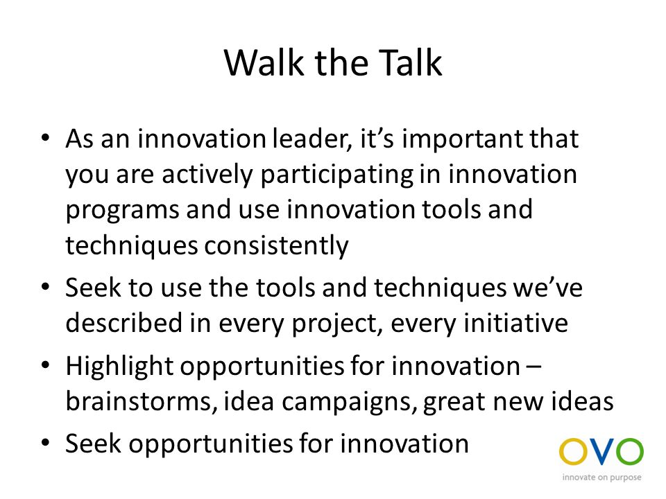 Walk the Talk As an innovation leader, it's important that you are actively participating in innovation programs and use innovation tools and techniques consistently Seek to use the tools and techniques we've described in every project, every initiative Highlight opportunities for innovation – brainstorms, idea campaigns, great new ideas Seek opportunities for innovation