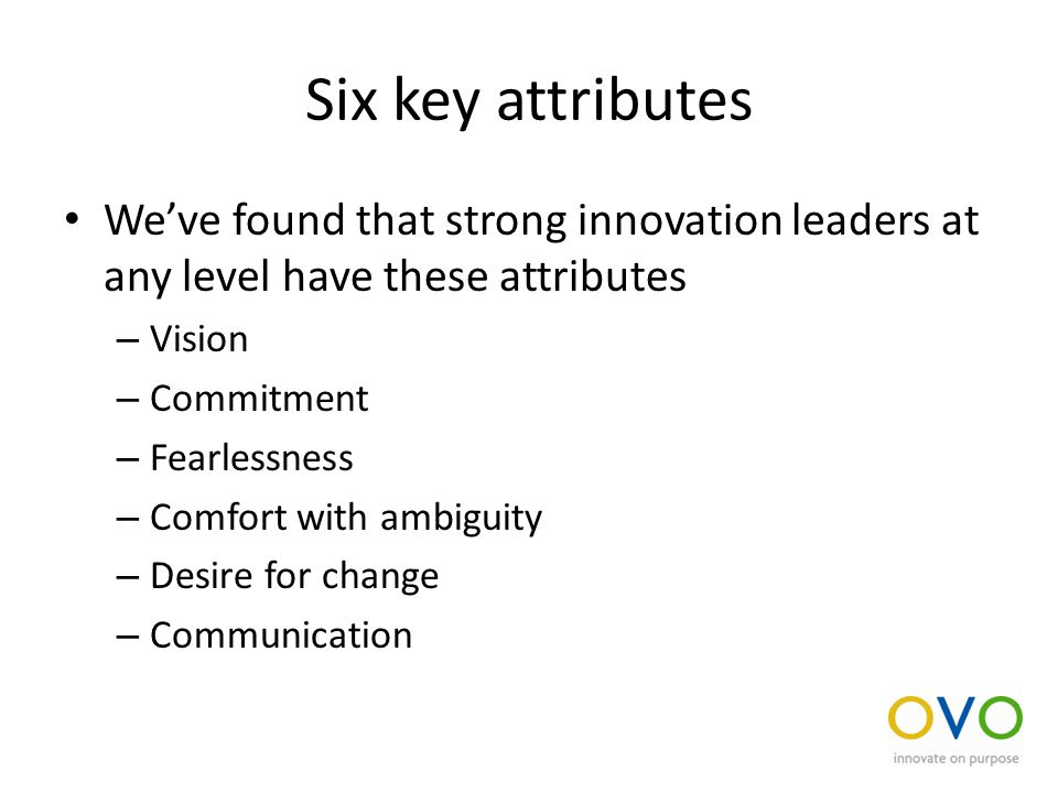 Six key attributes We've found that strong innovation leaders at any level have these attributes – Vision – Commitment – Fearlessness – Comfort with ambiguity – Desire for change – Communication