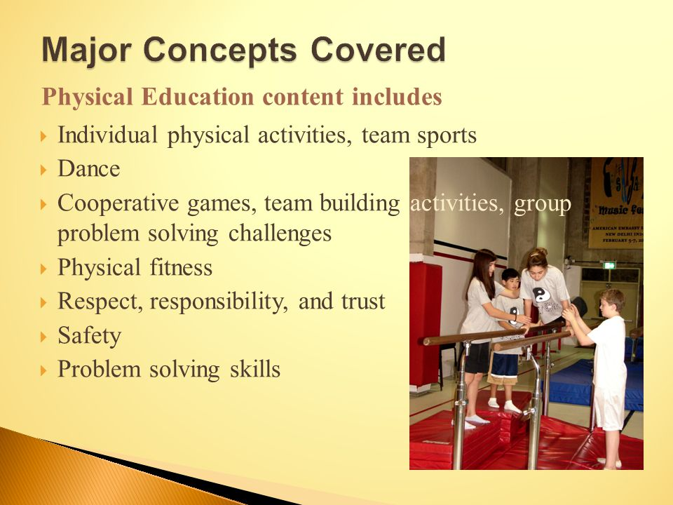  Individual physical activities, team sports  Dance  Cooperative games, team building activities, group problem solving challenges  Physical fitness  Respect, responsibility, and trust  Safety  Problem solving skills Physical Education content includes