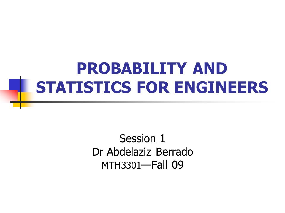 PROBABILITY AND STATISTICS FOR ENGINEERS Session 1 Dr Abdelaziz Berrado MTH3301 —Fall 09