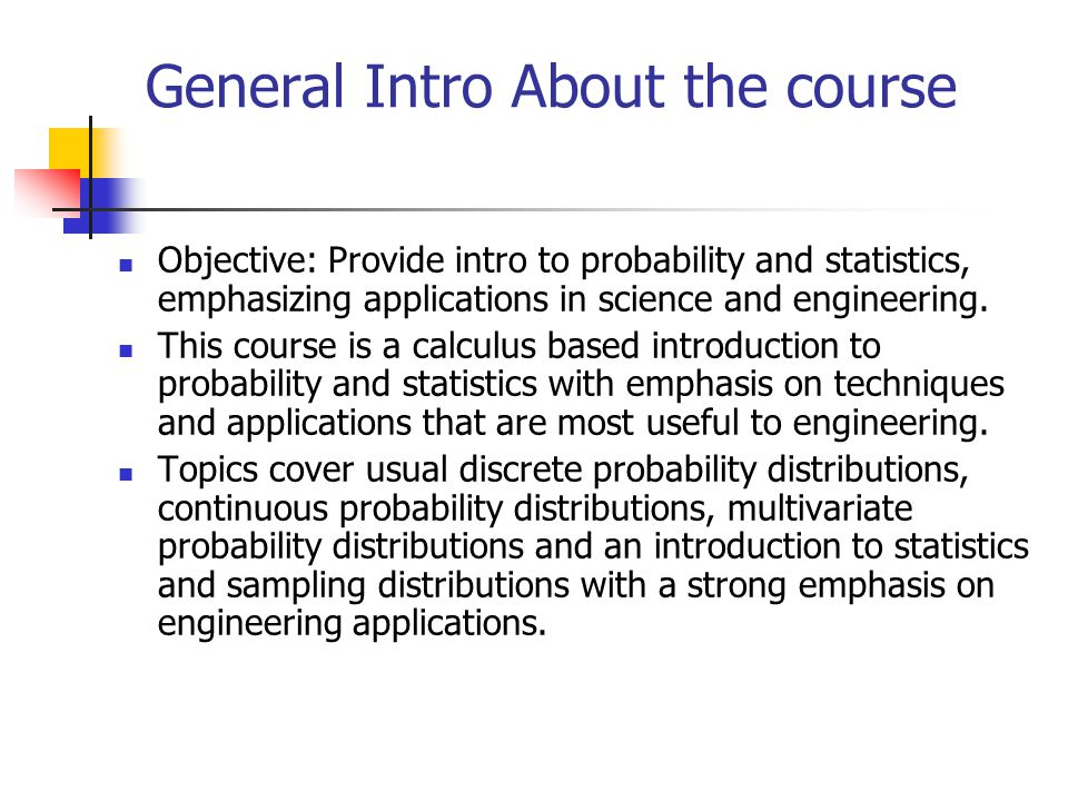 General Intro About the course Objective: Provide intro to probability and statistics, emphasizing applications in science and engineering.