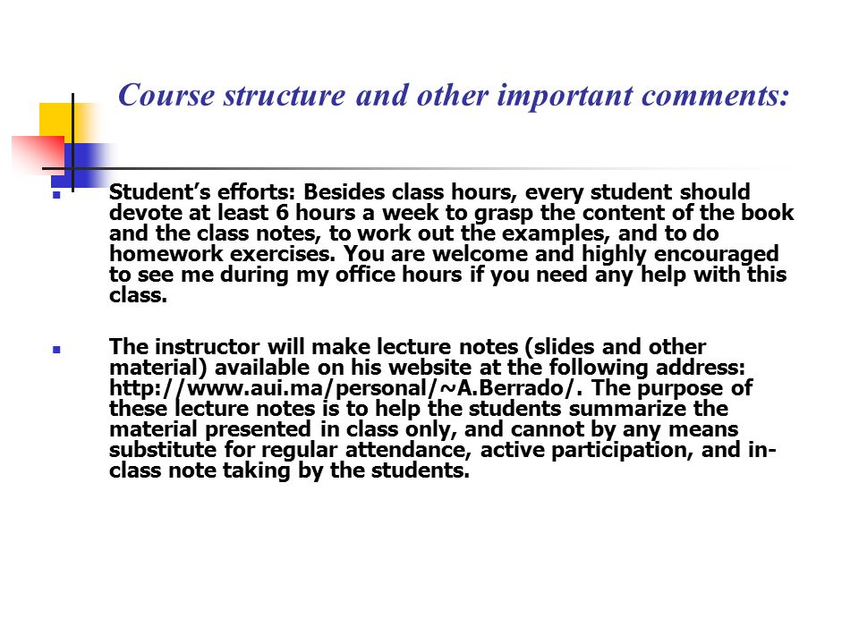 Course structure and other important comments: Student's efforts: Besides class hours, every student should devote at least 6 hours a week to grasp the content of the book and the class notes, to work out the examples, and to do homework exercises.