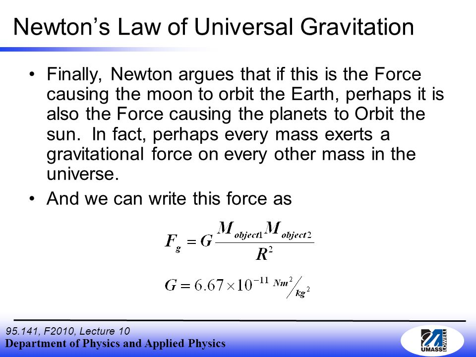 Department of Physics and Applied Physics , F2010, Lecture 10 Newton's Law of Universal Gravitation Finally, Newton argues that if this is the Force causing the moon to orbit the Earth, perhaps it is also the Force causing the planets to Orbit the sun.