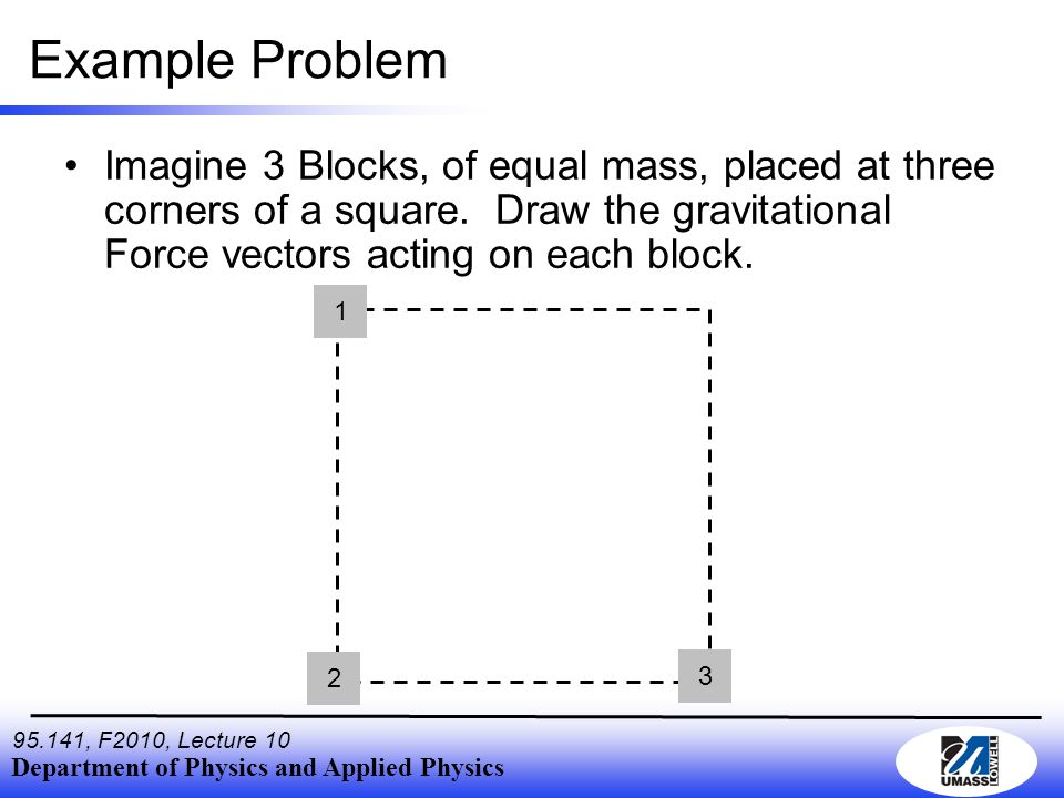 Department of Physics and Applied Physics , F2010, Lecture 10 Example Problem Imagine 3 Blocks, of equal mass, placed at three corners of a square.