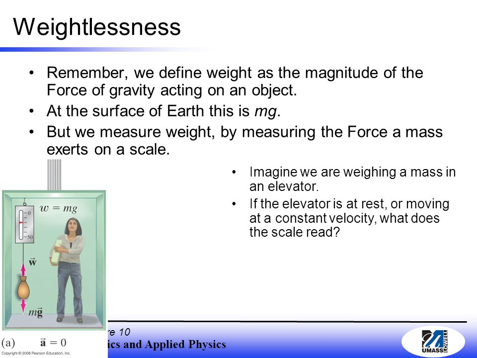 Department of Physics and Applied Physics , F2010, Lecture 10 Weightlessness Remember, we define weight as the magnitude of the Force of gravity acting on an object.
