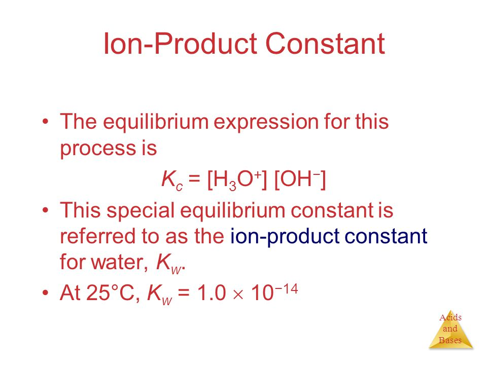Acids and Bases Ion-Product Constant The equilibrium expression for this process is K c = [H 3 O + ] [OH − ] This special equilibrium constant is referred to as the ion-product constant for water, K w.
