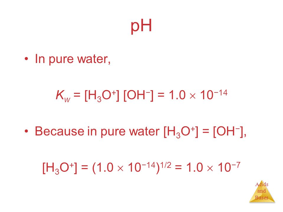 Acids and Bases pH In pure water, K w = [H 3 O + ] [OH − ] = 1.0  10 −14 Because in pure water [H 3 O + ] = [OH − ], [H 3 O + ] = (1.0  10 −14 ) 1/2 = 1.0  10 −7