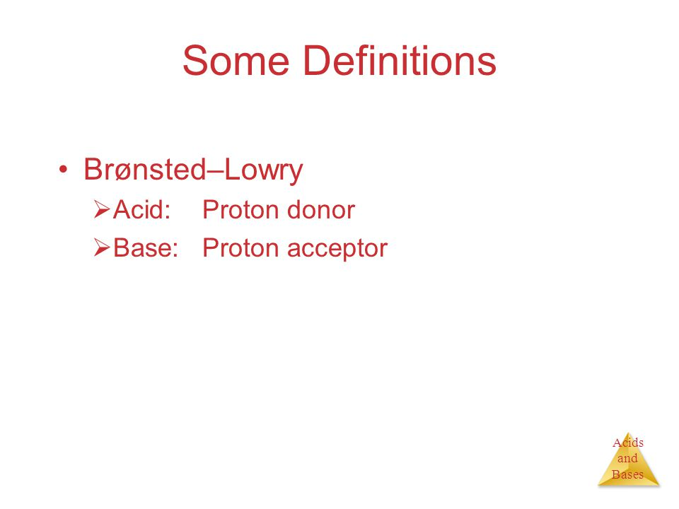 Acids and Bases Some Definitions Brønsted–Lowry  Acid:Proton donor  Base:Proton acceptor