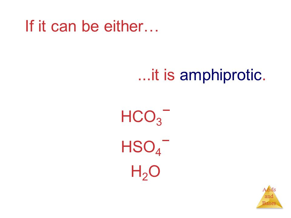 Acids and Bases If it can be either…...it is amphiprotic. HCO 3 − HSO 4 − H2OH2O
