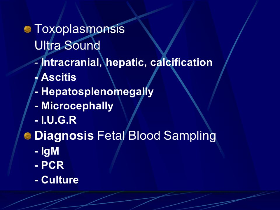 Toxoplasmonsis Ultra Sound - Intracranial, hepatic, calcification - Ascitis - Hepatosplenomegally - Microcephally - I.U.G.R Diagnosis Fetal Blood Sampling - IgM - PCR - Culture