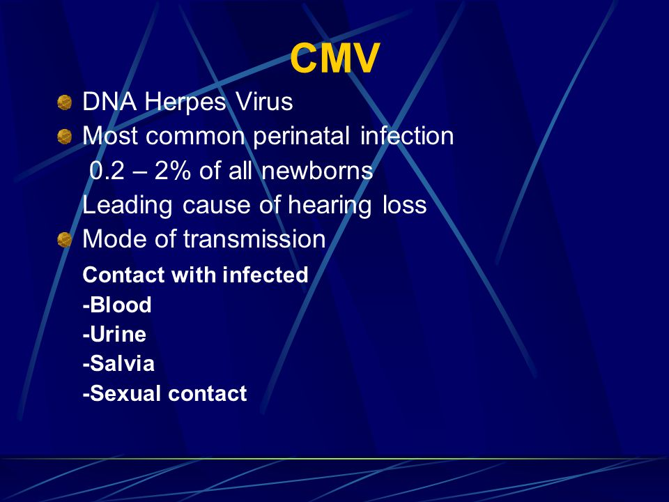 CMV DNA Herpes Virus Most common perinatal infection 0.2 – 2% of all newborns Leading cause of hearing loss Mode of transmission Contact with infected -Blood -Urine -Salvia -Sexual contact