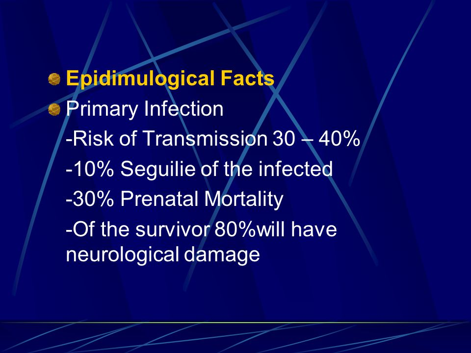 Epidimulogical Facts Primary Infection -Risk of Transmission 30 – 40% -10% Seguilie of the infected -30% Prenatal Mortality -Of the survivor 80%will have neurological damage