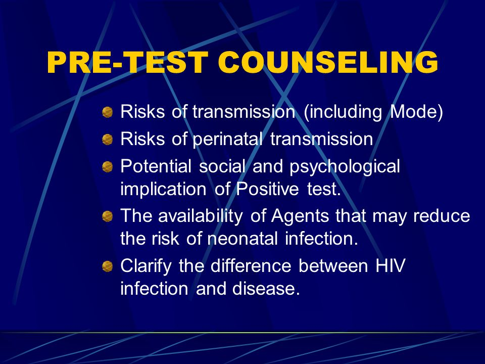 PRE-TEST COUNSELING Risks of transmission (including Mode) Risks of perinatal transmission Potential social and psychological implication of Positive test.