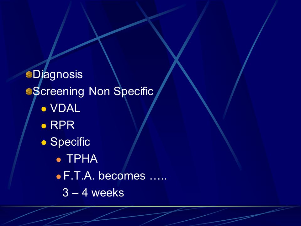 Diagnosis Screening Non Specific VDAL RPR Specific TPHA F.T.A. becomes ….. 3 – 4 weeks
