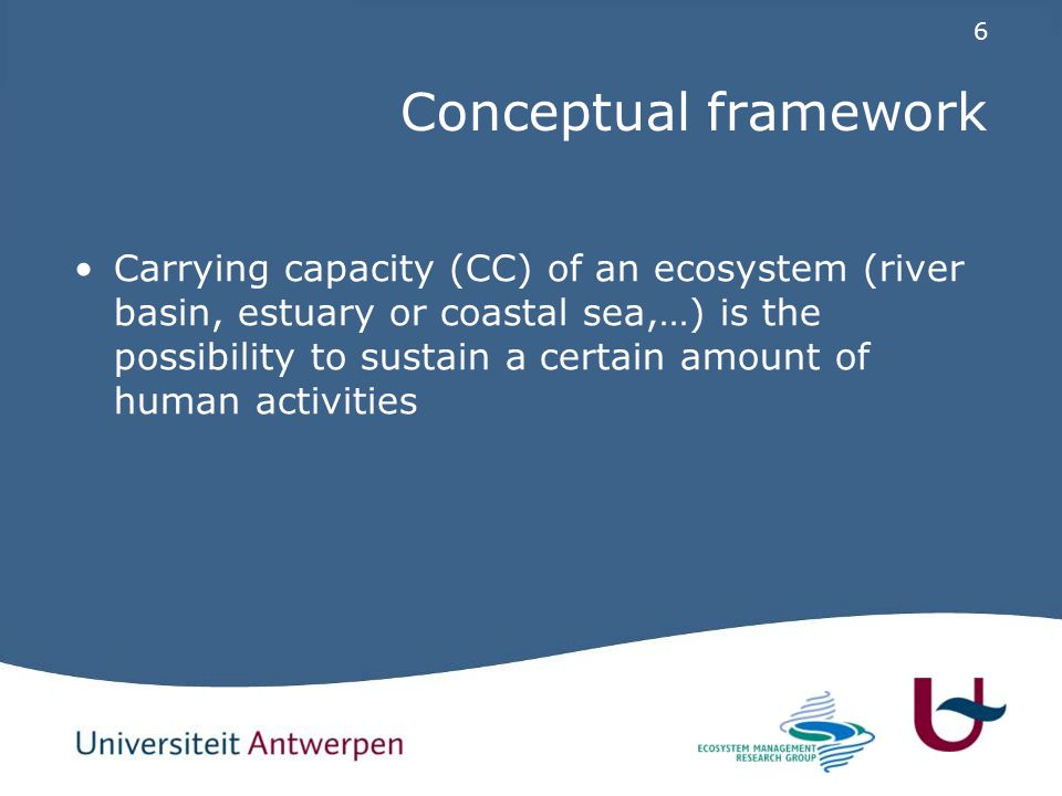 6 Conceptual framework Carrying capacity (CC) of an ecosystem (river basin, estuary or coastal sea,…) is the possibility to sustain a certain amount of human activities