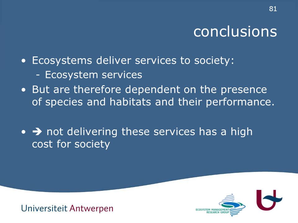 81 conclusions Ecosystems deliver services to society: -Ecosystem services But are therefore dependent on the presence of species and habitats and their performance.