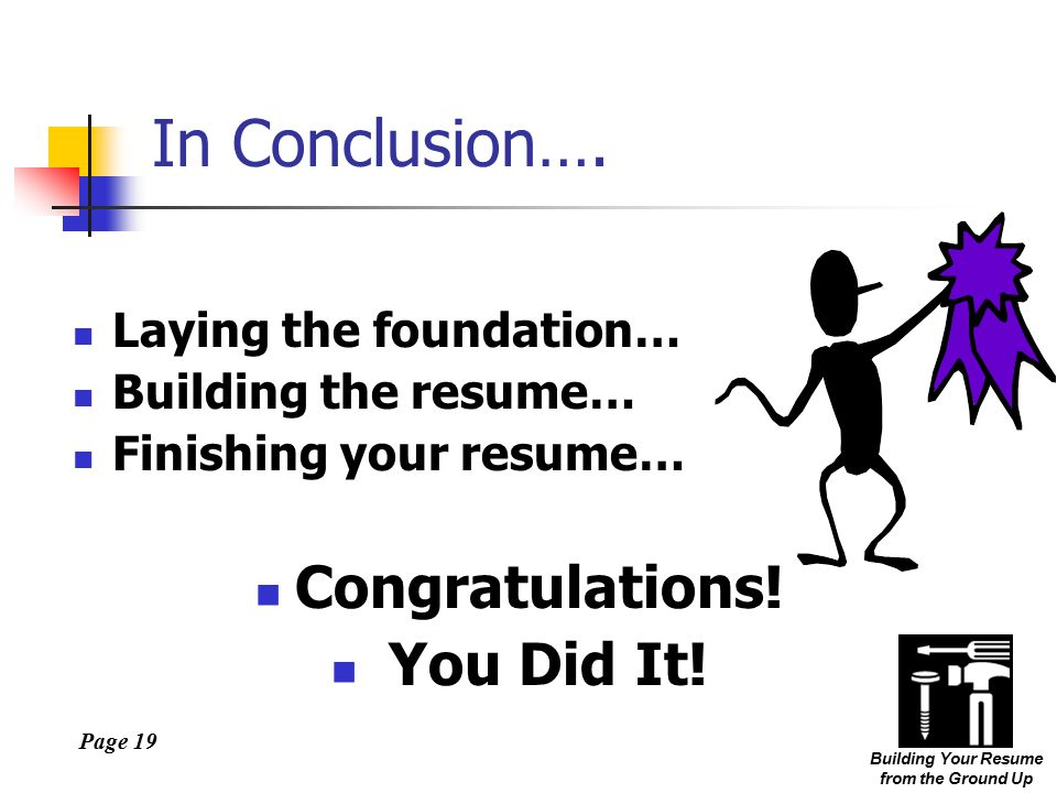 Page 19 Building Your Resume from the Ground Up In Conclusion….