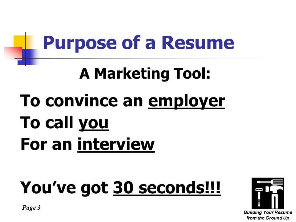 Page 3 Building Your Resume from the Ground Up Purpose of a Resume A Marketing Tool: To convince an employer To call you For an interview You've got 30 seconds!!!