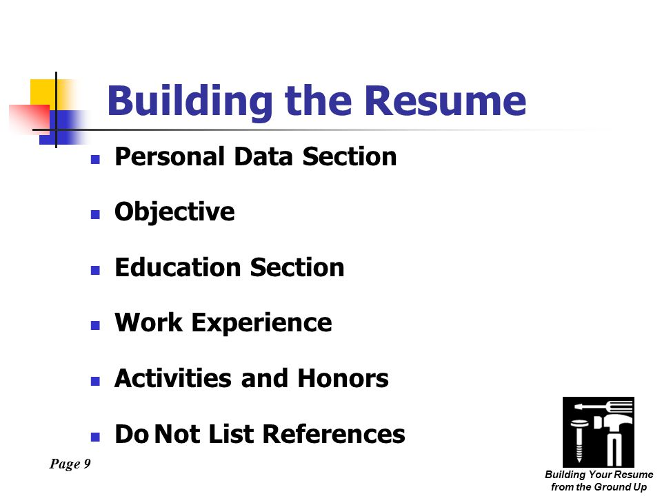 Page 9 Building Your Resume from the Ground Up Building the Resume Personal Data Section Objective Education Section Work Experience Activities and Honors Do Not List References