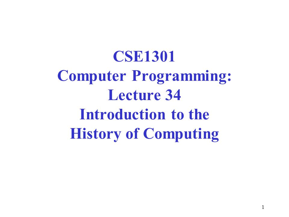 1 CSE1301 Computer Programming: Lecture 34 Introduction to the History of Computing
