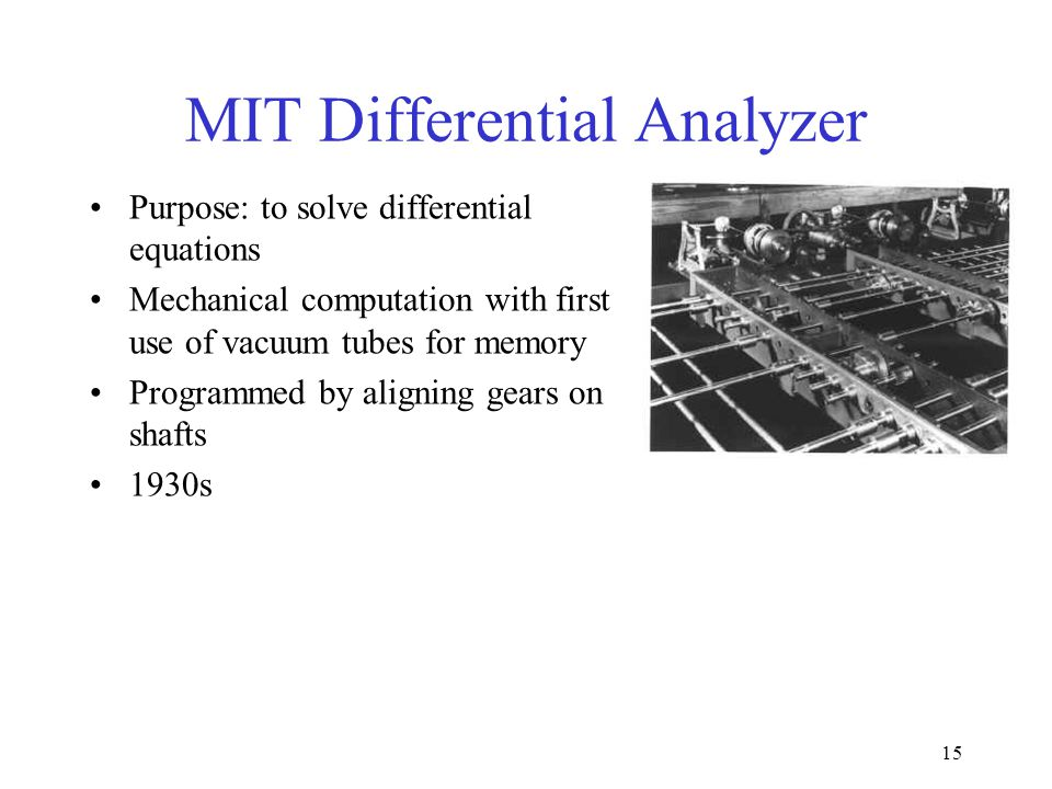15 MIT Differential Analyzer Purpose: to solve differential equations Mechanical computation with first use of vacuum tubes for memory Programmed by aligning gears on shafts 1930s