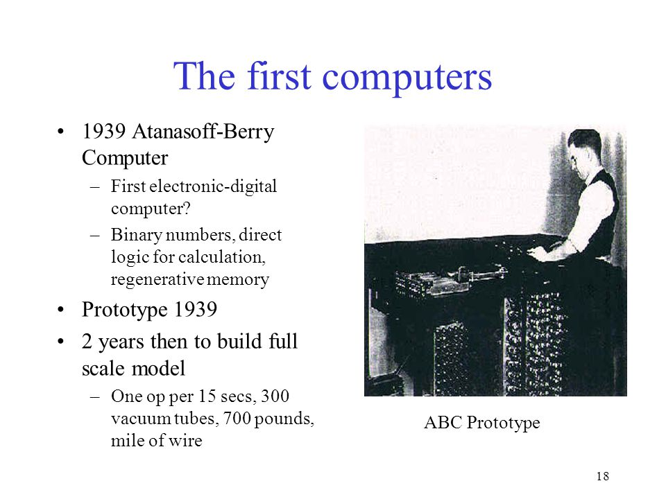 18 The first computers 1939 Atanasoff-Berry Computer –First electronic-digital computer.