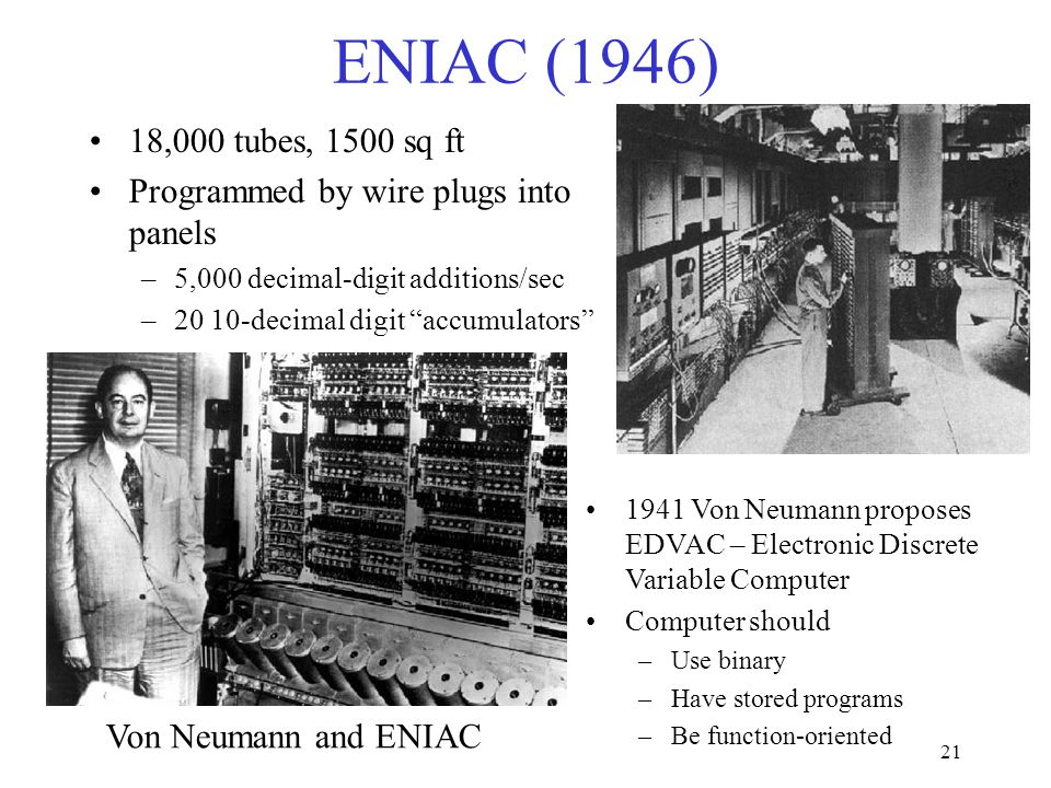 21 ENIAC (1946) 18,000 tubes, 1500 sq ft Programmed by wire plugs into panels –5,000 decimal-digit additions/sec –20 10-decimal digit accumulators Von Neumann and ENIAC 1941 Von Neumann proposes EDVAC – Electronic Discrete Variable Computer Computer should –Use binary –Have stored programs –Be function-oriented
