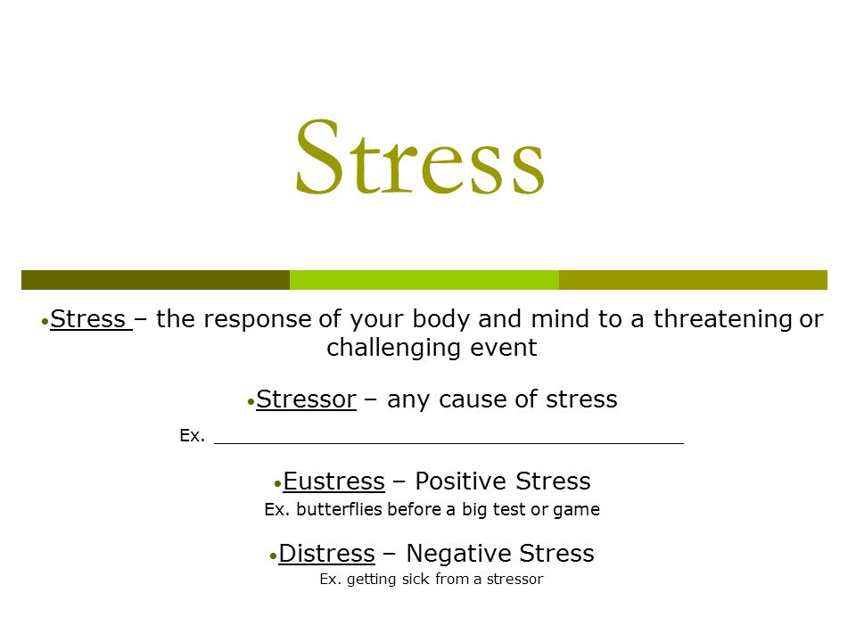 Stress Stress – the response of your body and mind to a threatening or challenging event Stressor – any cause of stress Ex.