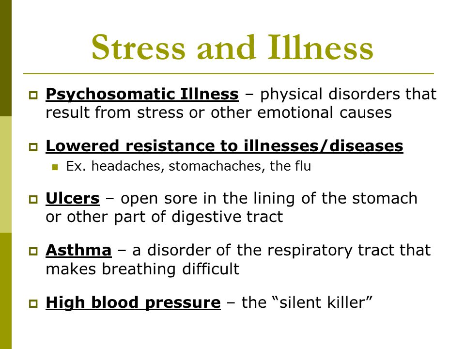 Stress and Illness  Psychosomatic Illness – physical disorders that result from stress or other emotional causes  Lowered resistance to illnesses/diseases Ex.