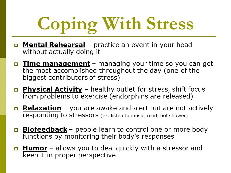 Coping With Stress  Mental Rehearsal – practice an event in your head without actually doing it  Time management – managing your time so you can get the most accomplished throughout the day (one of the biggest contributors of stress)  Physical Activity – healthy outlet for stress, shift focus from problems to exercise (endorphins are released)  Relaxation – you are awake and alert but are not actively responding to stressors (ex.