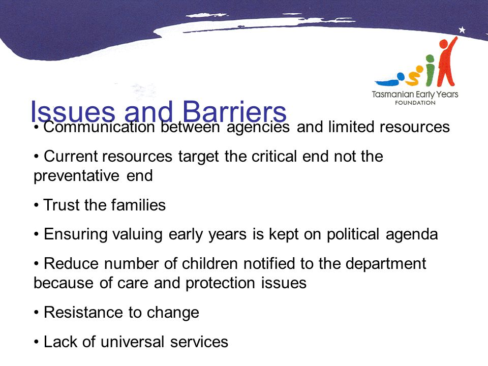 Issues and Barriers Communication between agencies and limited resources Current resources target the critical end not the preventative end Trust the families Ensuring valuing early years is kept on political agenda Reduce number of children notified to the department because of care and protection issues Resistance to change Lack of universal services
