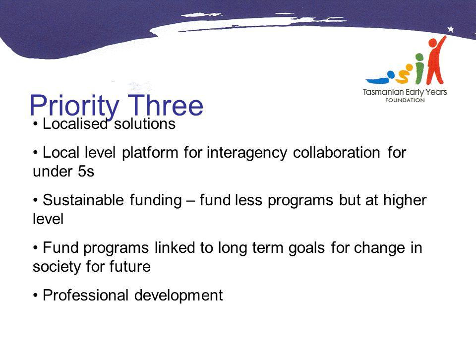 Priority Three Localised solutions Local level platform for interagency collaboration for under 5s Sustainable funding – fund less programs but at higher level Fund programs linked to long term goals for change in society for future Professional development
