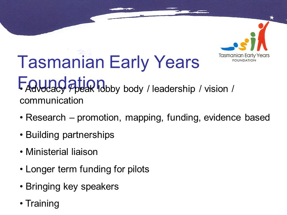 Tasmanian Early Years Foundation Advocacy / peak lobby body / leadership / vision / communication Research – promotion, mapping, funding, evidence based Building partnerships Ministerial liaison Longer term funding for pilots Bringing key speakers Training
