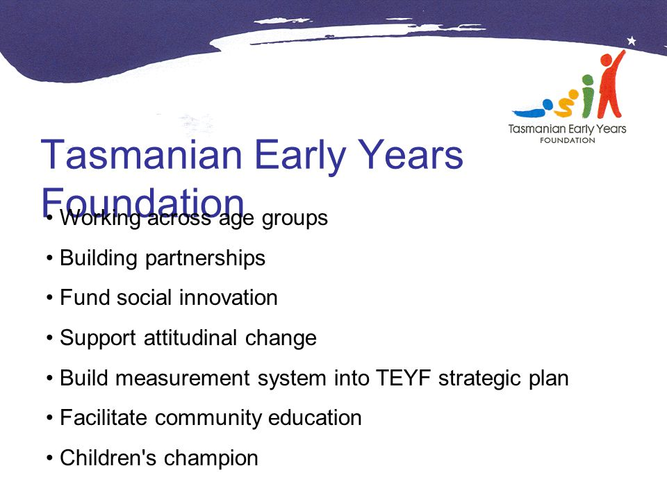 Tasmanian Early Years Foundation Working across age groups Building partnerships Fund social innovation Support attitudinal change Build measurement system into TEYF strategic plan Facilitate community education Children s champion